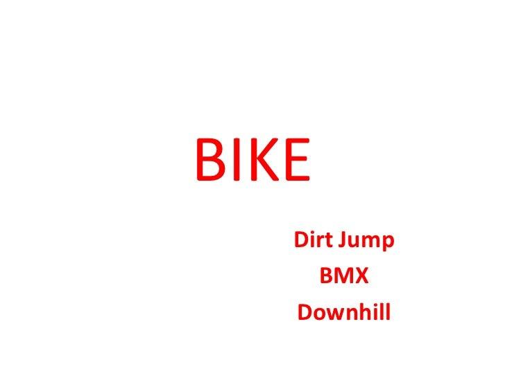 BIKE<br />DirtJump<br />BMX<br />Downhill<br />