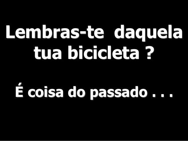 Lembras-te daquela  tua bicicleta ?  É coisa do passado . . .