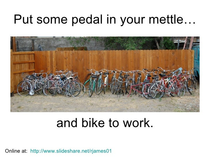 Put some pedal in your mettle… and bike to work. Online at:  http://www.slideshare.net/rjames01