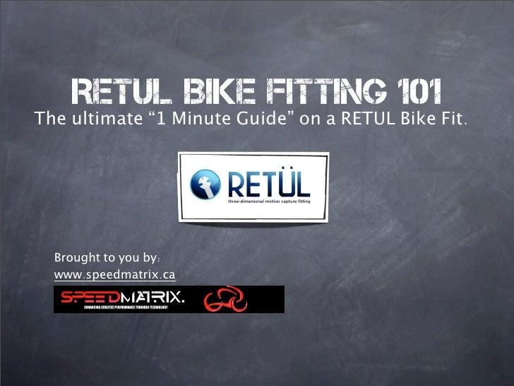 "RETUL Bike Fitting 101 The ultimate ""1 Minute Guide"" on a RETUL Bike Fit.       Brought to you by:   www.speedmatrix.ca"
