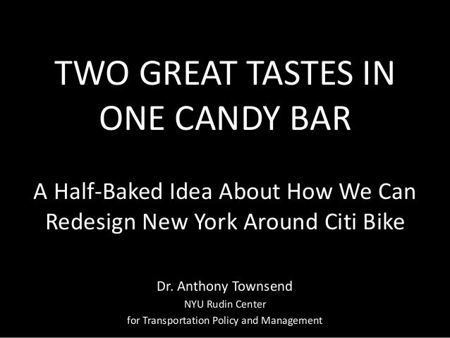 TWO GREAT TASTES IN ONE CANDY BAR A Half-Baked Idea About How We Can Redesign New York Around Citi Bike Dr. Anthony Townse...