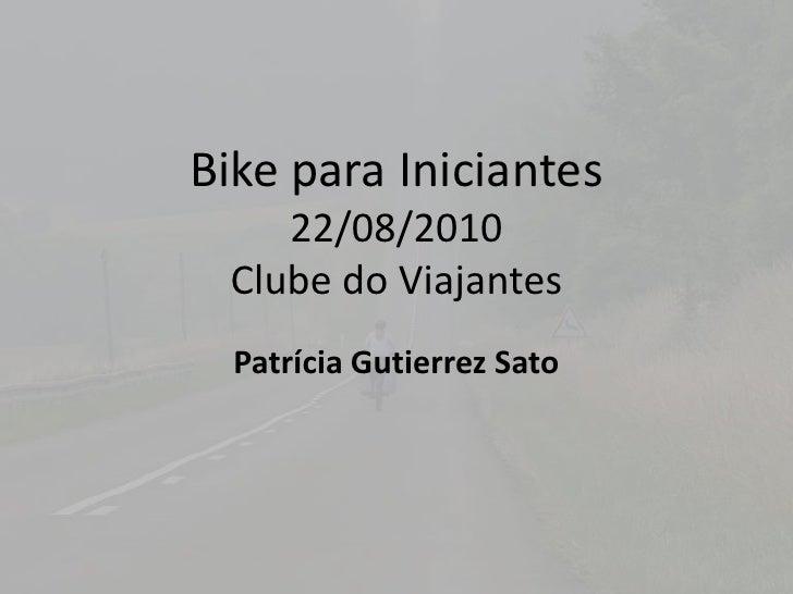 Bike paraIniciantes22/08/2010Clubedo Viajantes<br />PatríciaGutierrez Sato<br />