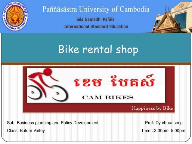 Bike rental shop  Happiness by Bike Sub: Business planning and Policy Development  Class: Butom Vaitey  Prof: Dy chhunsong...