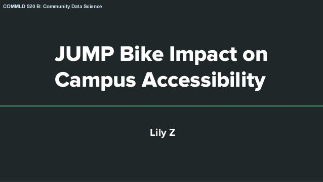 JUMP Bike Impact on Campus Accessibility Lily Z COMMLD 520 B: Community Data Science