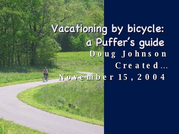 Vacationing by bicycle:  a Puffer's guide  <ul><li>Doug Johnson </li></ul><ul><li>Created… </li></ul><ul><li>November 15, ...