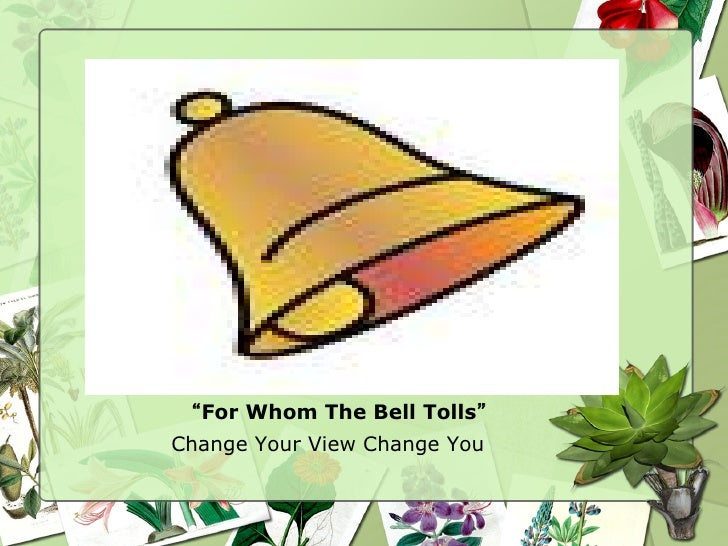 """For Whom The Bell Tolls""Change Your View Change You"