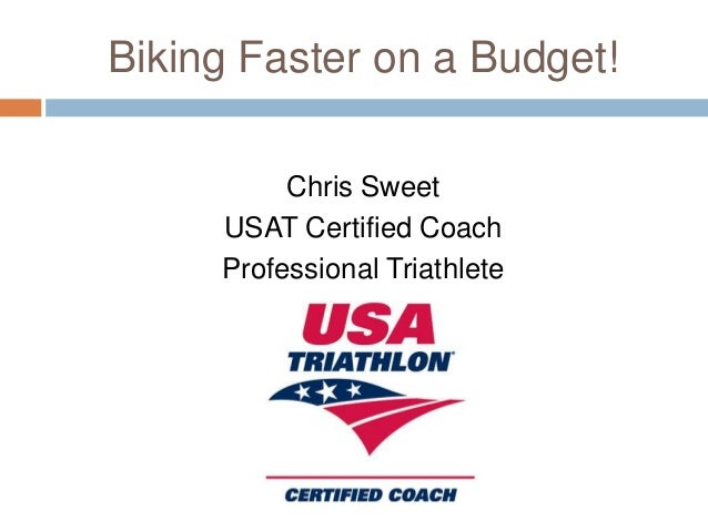 Biking Faster on a Budget! Chris Sweet USAT Certified Coach Professional Triathlete