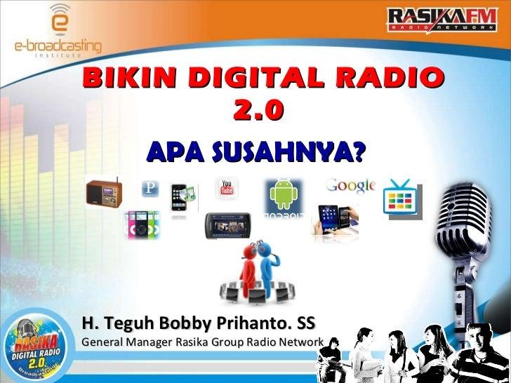 BIKIN DIGITAL RADIO 2.0  APA SUSAHNYA? H. Teguh Bobby Prihanto. SS General Manager Rasika Group Radio Network