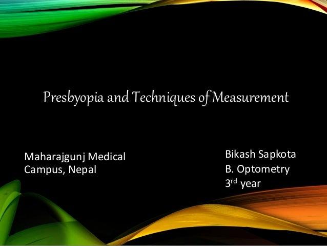 Presbyopia and Techniques of Measurement Bikash Sapkota B. Optometry 3rd year Maharajgunj Medical Campus, Nepal