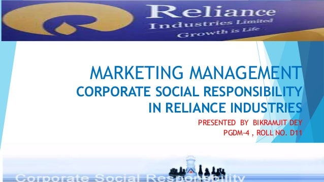 MARKETING MANAGEMENT CORPORATE SOCIAL RESPONSIBILITY IN RELIANCE INDUSTRIES PRESENTED BY BIKRAMJIT DEY PGDM-4 , ROLL NO. D...