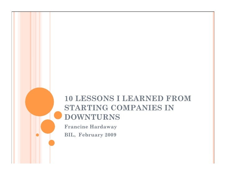 10 LESSONS I LEARNED FROM STARTING COMPANIES IN DOWNTURNS Francine Hardaway BIL, February 2009