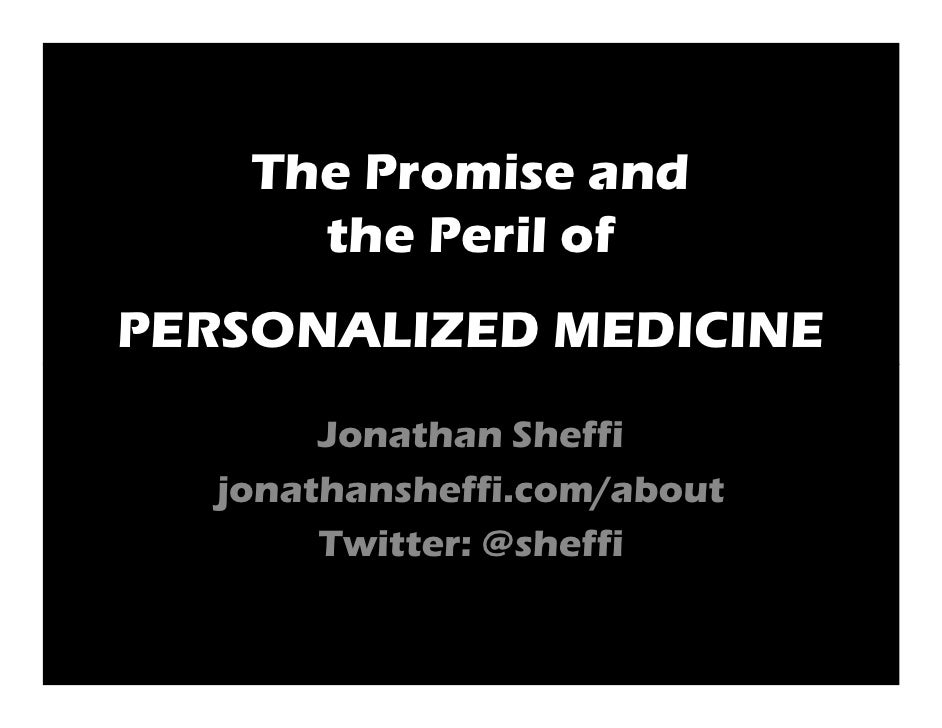 The Promise and      the Peril of PERSONALIZED MEDICINE        Jonathan Sheffi   jonathansheffi.com/about        Twitter: ...
