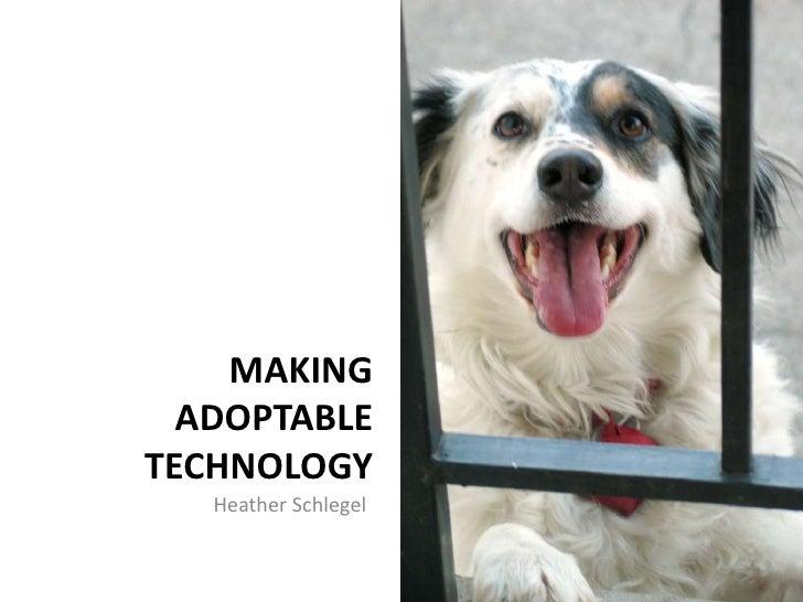 MAKING   ADOPTABLE TECHNOLOGY    Heather Schlegel