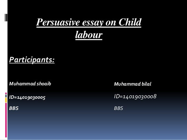 persuasive essay child labor Child labour essays - free download as word doc (doc / docx), pdf file (pdf), text file (txt) or read online for free  child labour a way to prevent child labor is to donate money so that a child can have an education another one is to build a home for the children living in the streets to prevent them from abuse in there they will.