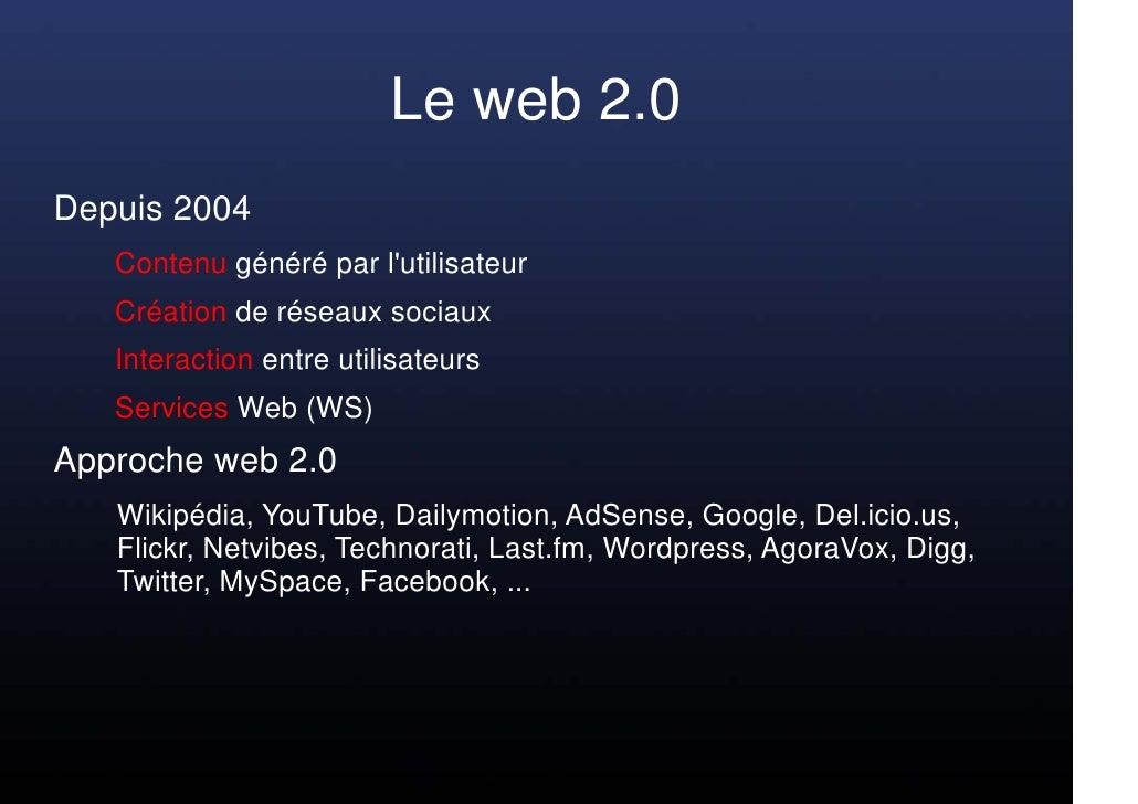 Le web 2.0 Depuis 2004    Contenu généré par l'utilisateur    Création de réseaux sociaux    Interaction entre utilisateur...
