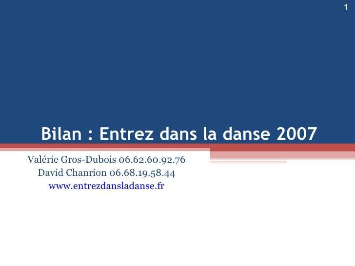 Valérie Gros-Dubois 06.62.60.92.76 David Chanrion 06.68.19.58.44 www.entrezdansladanse.fr Bilan : Entrez dans la danse 2007
