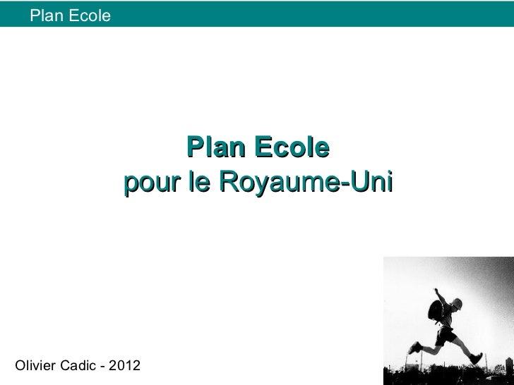 Plan Ecole                      Plan Ecole                 pour le Royaume-UniOlivier Cadic - 2012