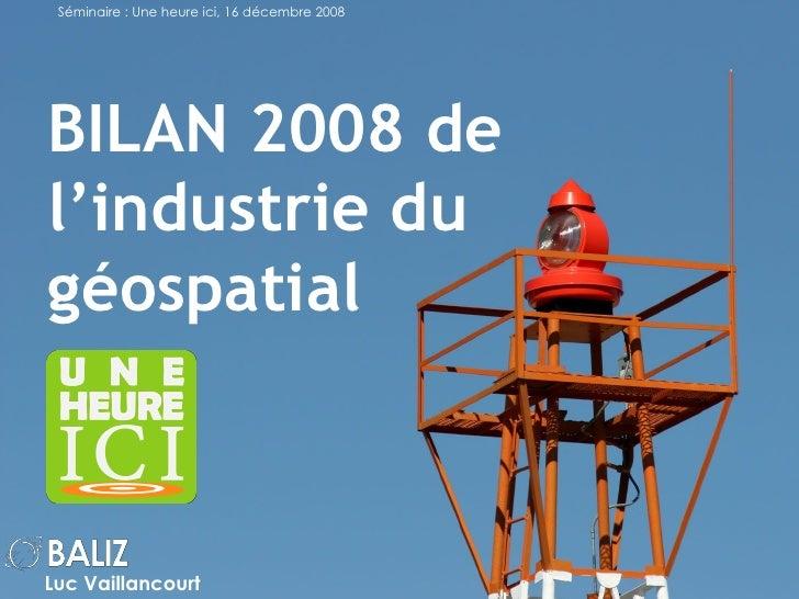 BILAN 2008 de l'industrie du géospatial Luc Vaillancourt Séminaire  : Une heure ici, 16 décembre 2008