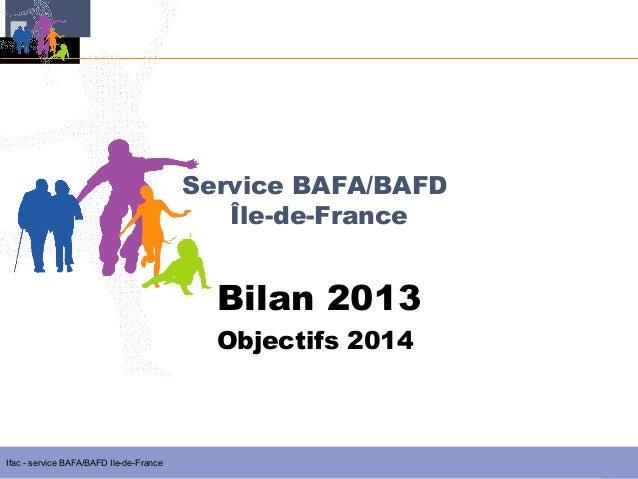 Service BAFA/BAFD Île-de-France  Bilan 2013  Objectifs 2014  Ifac - service BAFA/BAFD Ile-de-France