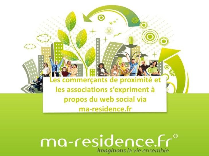 Les commerçants de proximité et   les associations s'expriment à      propos du web social via          ma-residence.fr