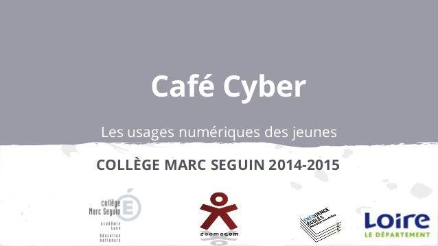 Café Cyber Les usages numériques des jeunes COLLÈGE MARC SEGUIN 2014-2015
