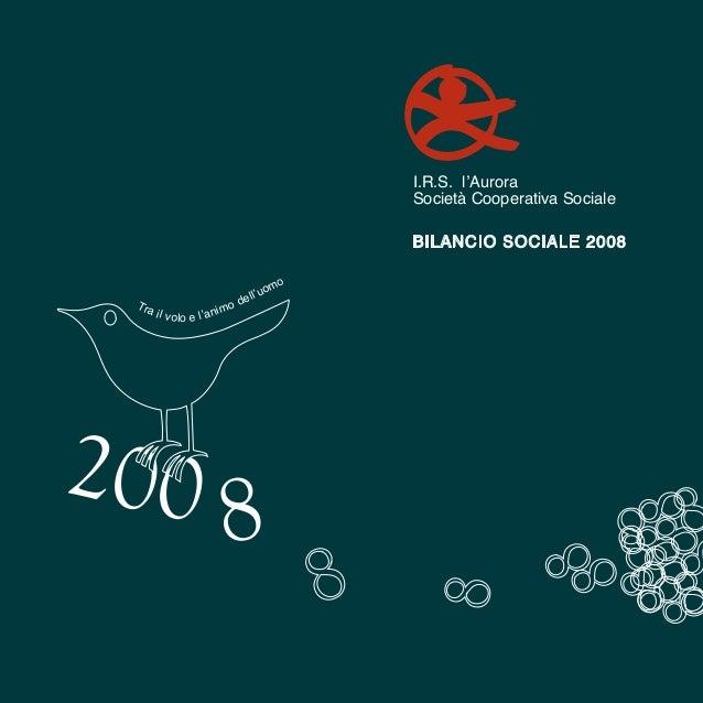 BILANCIO SOCIALE 2008 Bilancio Sociale 2008 200 8 I.R.S. l'Aurora Società Cooperativa Sociale Tra il volo e l'animo dell'u...