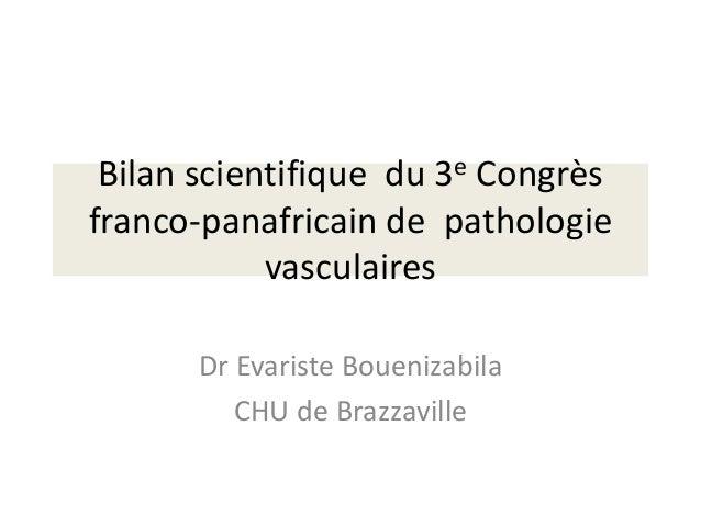 Bilan scientifique du 3e Congrèsfranco-panafricain de pathologievasculairesDr Evariste BouenizabilaCHU de Brazzaville