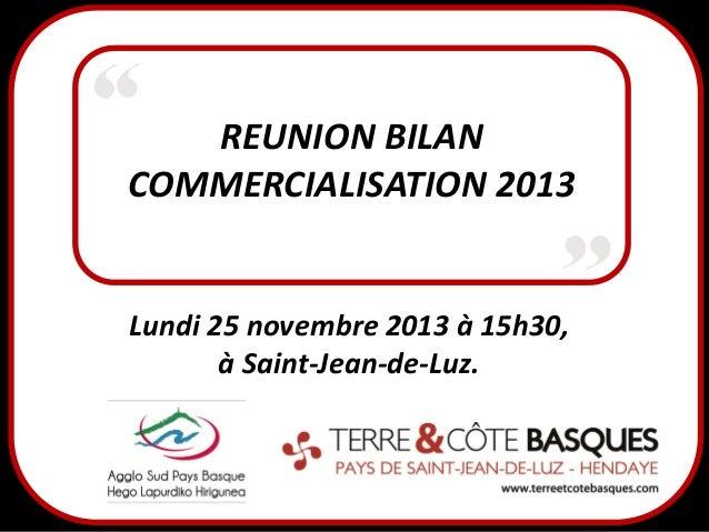 REUNION BILAN COMMERCIALISATION 2013  Lundi 25 novembre 2013 à 15h30, à Saint-Jean-de-Luz.
