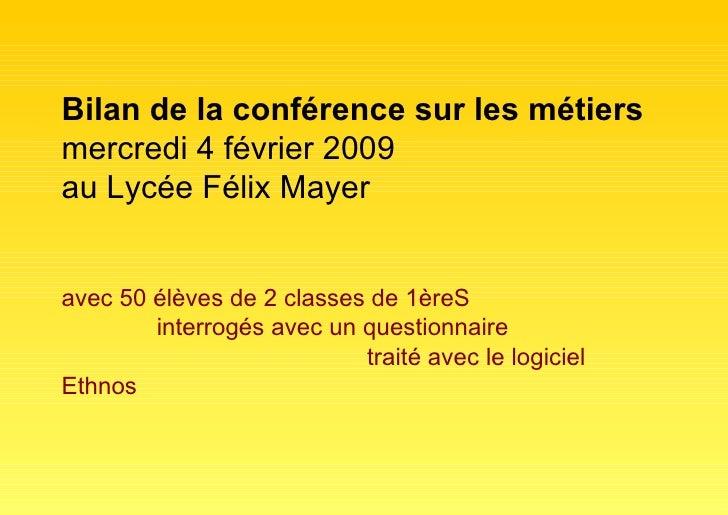 Bilan de la conférence sur les métiers mercredi 4 février 2009 au Lycée Félix Mayer avec 50 élèves de 2 classes de 1èreS  ...