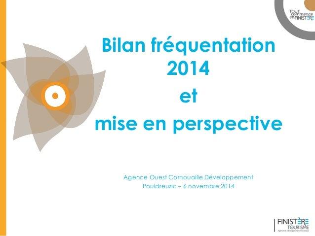 www.finisteretourisme.com  Bilan fréquentation 2014  et  mise en perspective  Agence Ouest Cornouaille Développement  Poul...