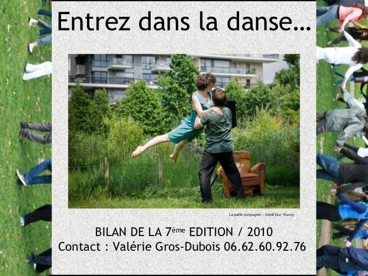 BILAN DE LA 7 ème  EDITION / 2010 Contact : Valérie Gros-Dubois 06.62.60.92.76  Entrez dans la danse… La petite compagnie ...