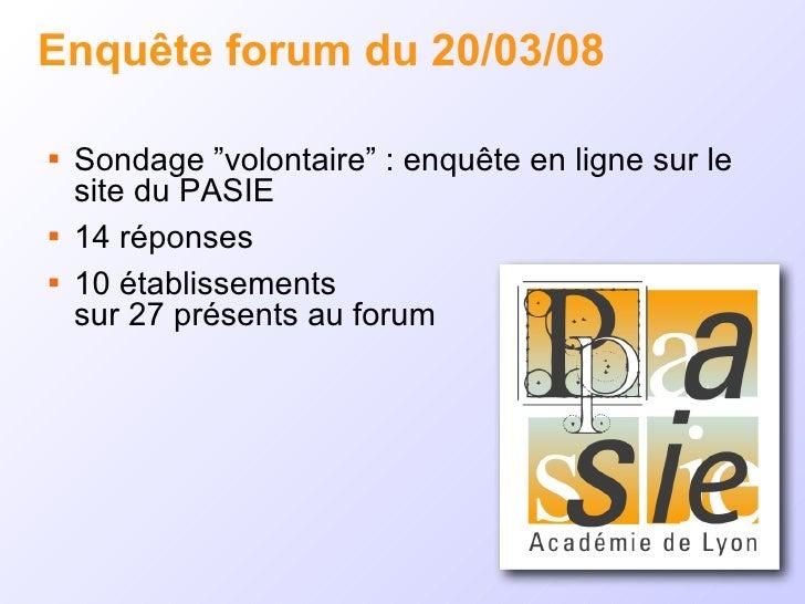 """Enquête forum du 20/03/08 <ul><li>Sondage """"volontaire"""" : enquête en ligne sur le site du PASIE </li></ul><ul><li>14 répons..."""