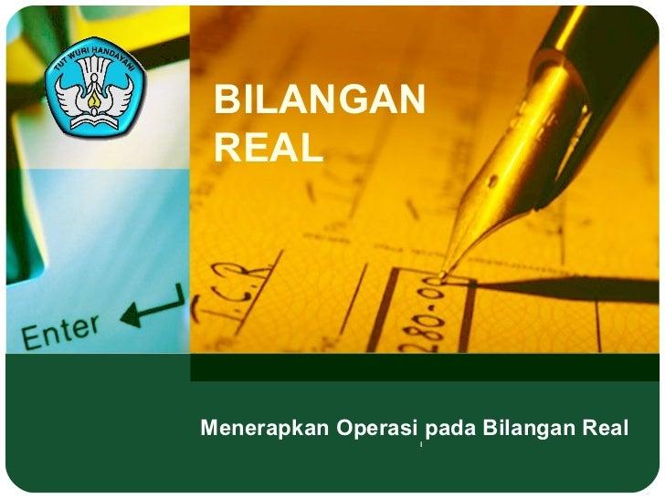 BILANGAN REAL  Menerapkan Operasi pada Bilangan Real l