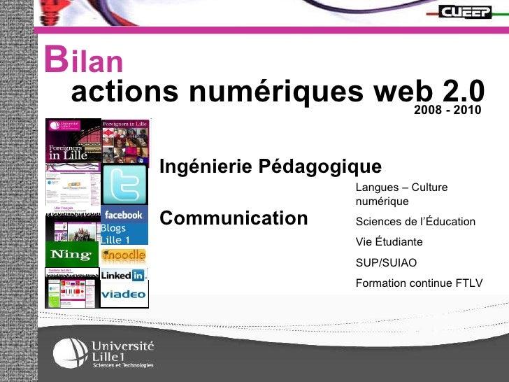 B ilan actions numériques web 2.0  2008 - 2010 Ingénierie Pédagogique Communication Langues – Culture numérique Sciences d...