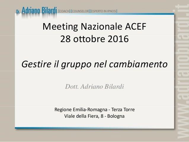 Meeting Nazionale ACEF 28 ottobre 2016 Gestire il gruppo nel cambiamento Dott. Adriano Bilardi Regione Emilia-Romagna - Te...