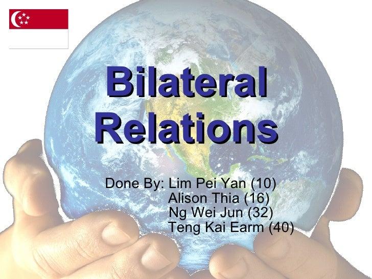 Bilateral Relations Done By: Lim Pei Yan (10)   Alison Thia (16)   Ng Wei Jun (32)   Teng Kai Earm (40)