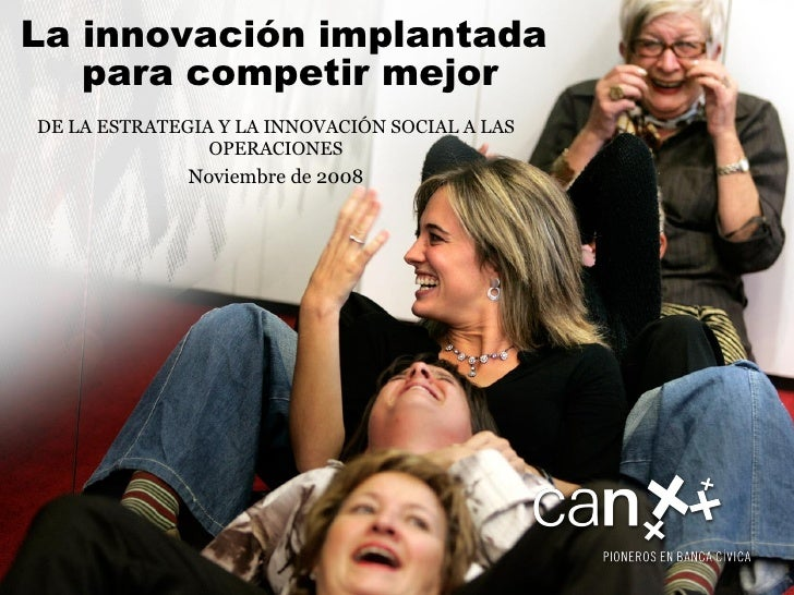 DE LA ESTRATEGIA Y LA INNOVACIÓN SOCIAL A LAS OPERACIONES Noviembre de 2008 La innovación   implantada  para competir mejor