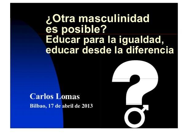 ¿Otra masculinidades posible?Educar para la igualdad,educar desde la diferenciaCarlos LomasBilbao, 17 de abril de 2013