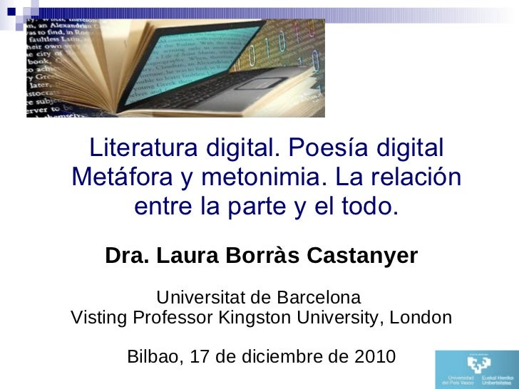 Literatura digital. Poesía digital Metáfora y metonimia. La relación entre la parte y el todo. <ul><li>Dra. Laura Borràs C...