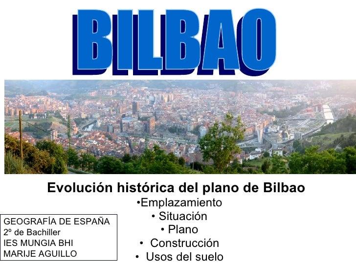 <ul><li>Evolución histórica del plano de Bilbao   </li></ul><ul><li>Emplazamiento </li></ul><ul><li>Situación </li></ul><u...