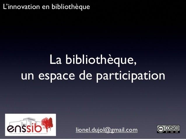 La bibliothèque,un espace de participationlionel.dujol@gmail.comL'innovation en bibliothèque