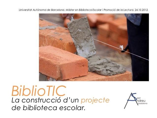 Universitat Autònoma de Barcelona. Màster en Biblioteca Escolar i Promoció de la Lectura. 24.10.2012.BiblioTIC projecteLa ...