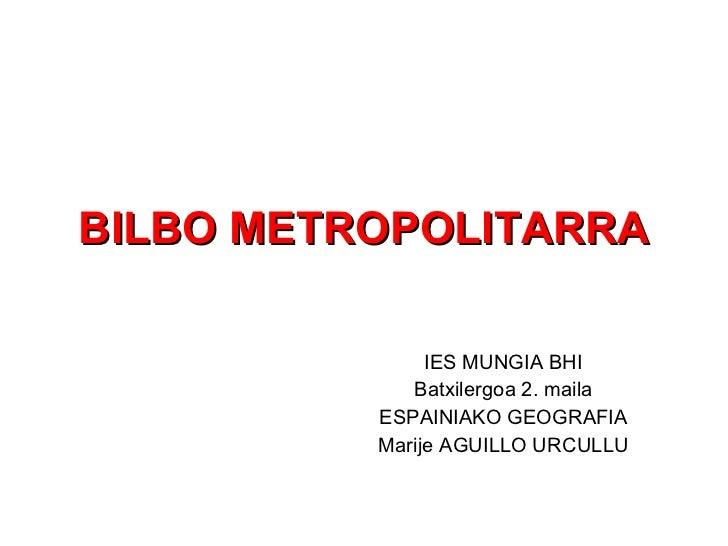 BILBO METROPOLITARRA IES MUNGIA BHI Batxilergoa 2. maila ESPAINIAKO GEOGRAFIA Marije AGUILLO URCULLU