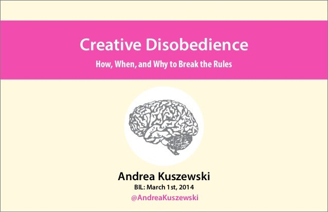 Creative Disobedience How, When, and Why to Break the Rules  Andrea Kuszewski BIL: March 1st, 2014  @AndreaKuszewski