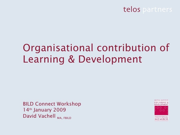 Organisational contribution of Learning & Development BILD Connect Workshop 14 th  January 2009 David Vachell  MA, FBILD