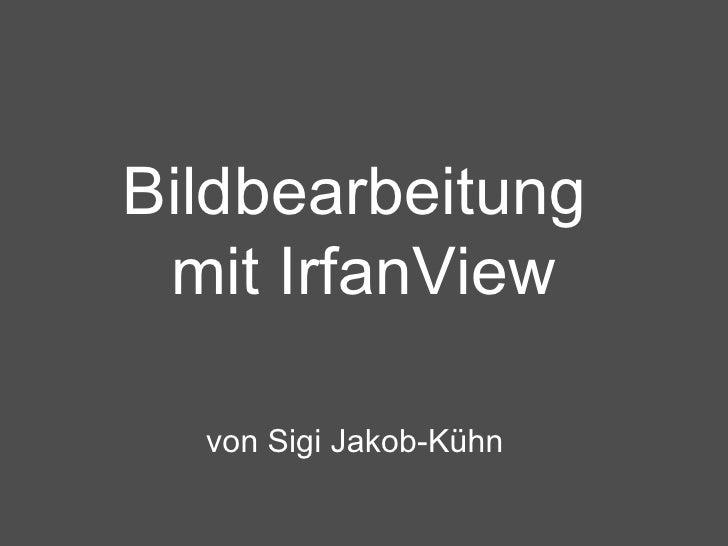 Bildbearbeitung  mit IrfanView von Sigi Jakob-Kühn