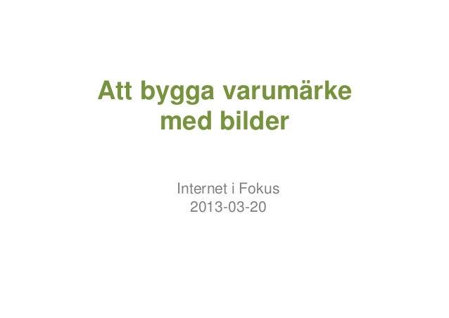 Att bygga varumärke     med bilder     Internet i Fokus       2013-03-20