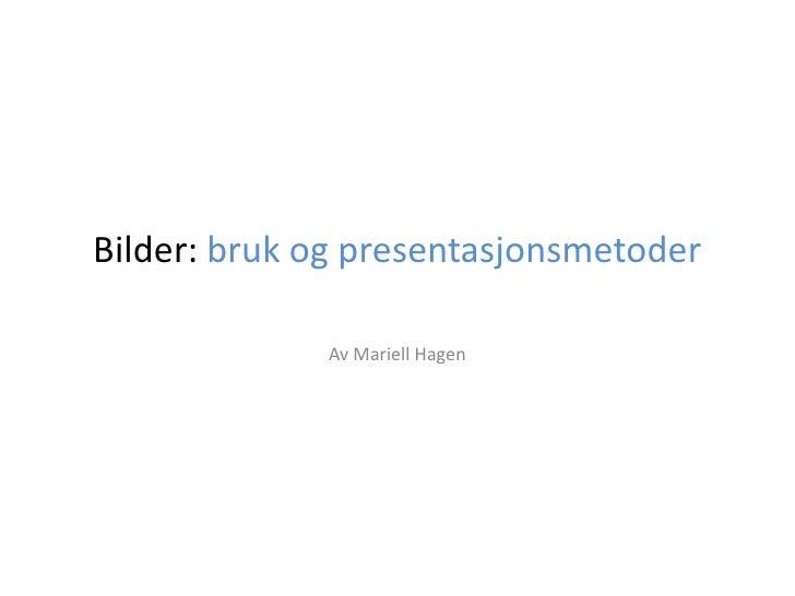 Bilder: bruk og presentasjonsmetoder<br />Av Mariell Hagen  <br />