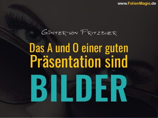 Das A und O einer guten Präsentation sind BILDER Günter-von Pritzbuer www.FolienMagie.de
