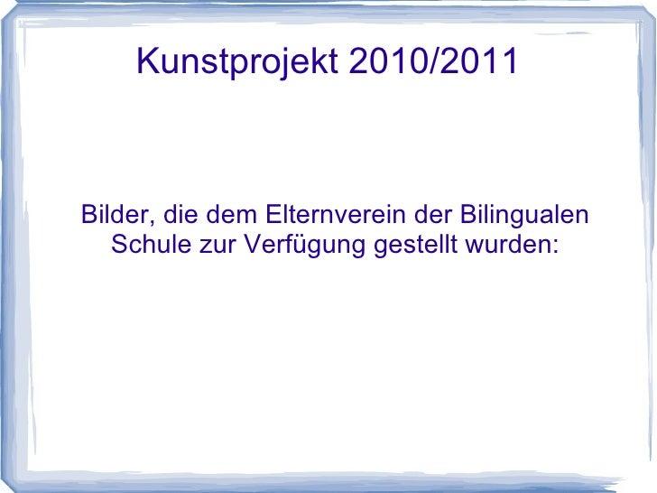 Kunstprojekt 2010/2011 Bilder, die dem Elternverein der Bilingualen Schule dankenswerter Weise zur Verfügung gestellt wurd...